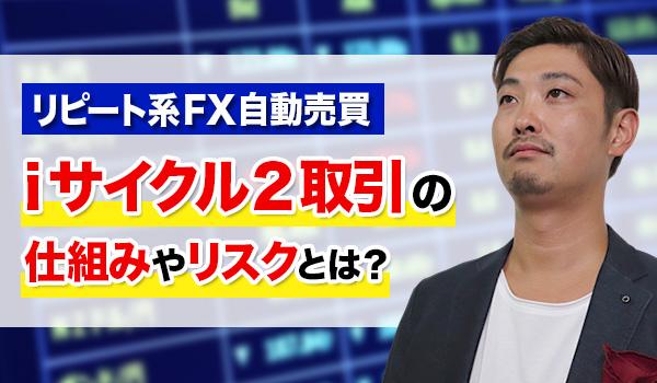 FX自動売買ツールiサイクル2取引の仕組み・リスクや評判を解説