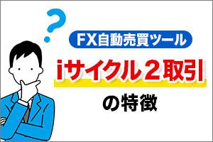 FX自動売買ツールiサイクル2取引の特徴