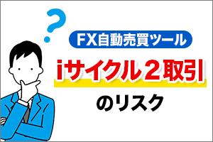 FX自動売買ツールiサイクル2取引のリスク